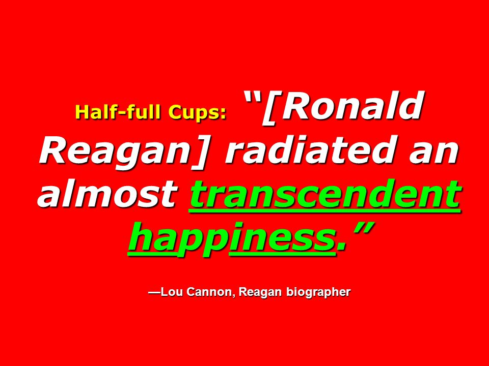 Half-full Cups: [Ronald Reagan] radiated an almost transcendent happiness. —Lou Cannon, Reagan biographer